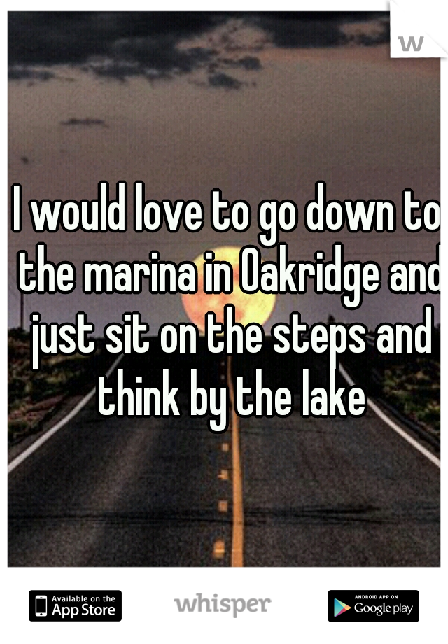 I would love to go down to the marina in Oakridge and just sit on the steps and think by the lake