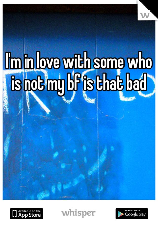I'm in love with some who is not my bf is that bad