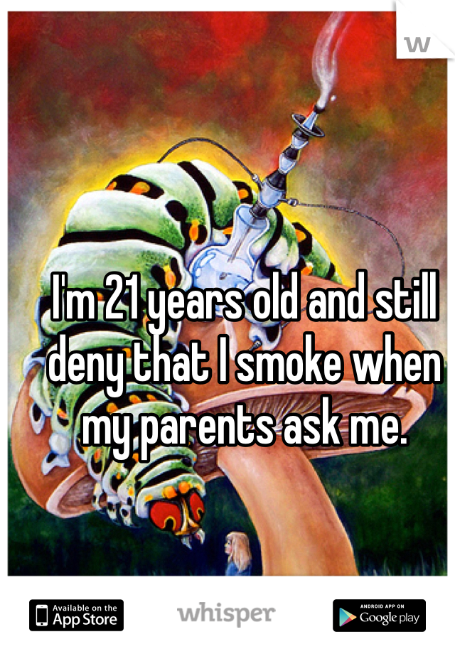I'm 21 years old and still deny that I smoke when my parents ask me.