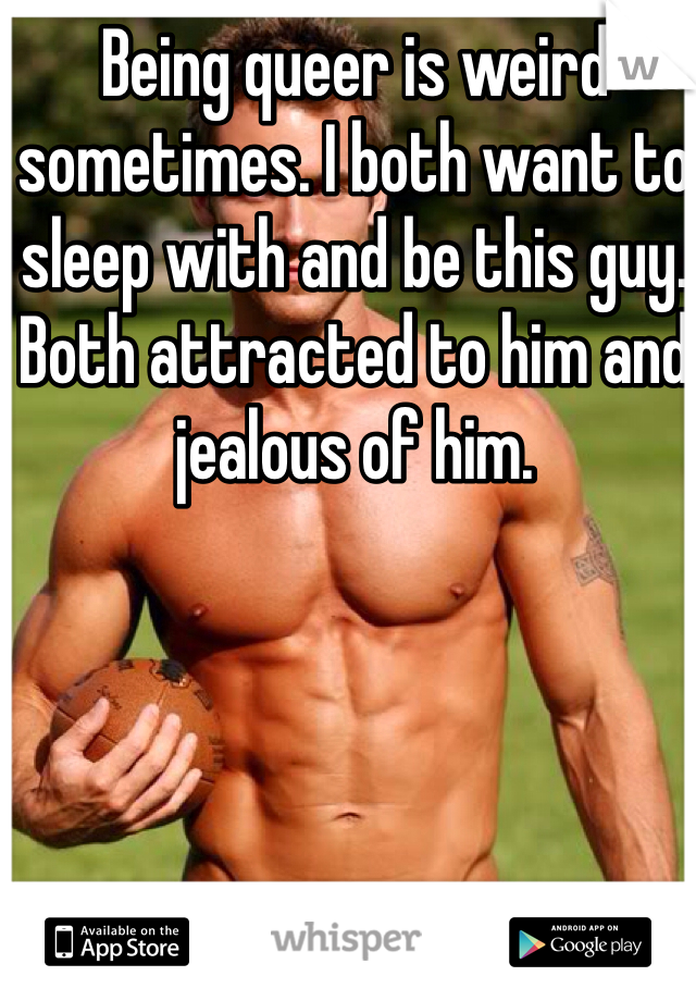 Being queer is weird sometimes. I both want to sleep with and be this guy. Both attracted to him and jealous of him.