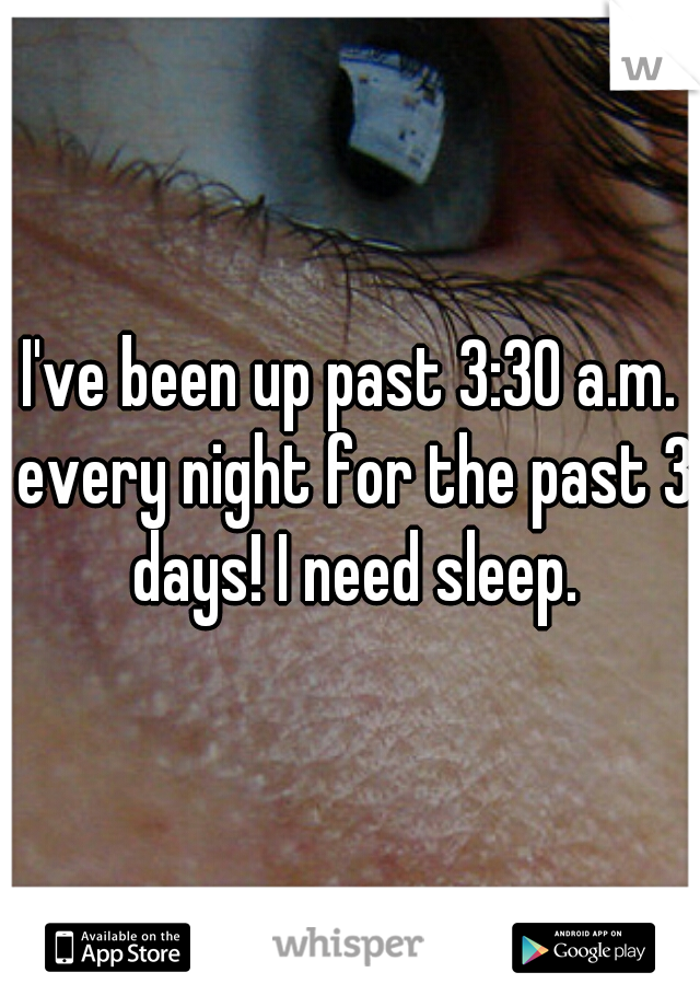 I've been up past 3:30 a.m. every night for the past 3 days! I need sleep.