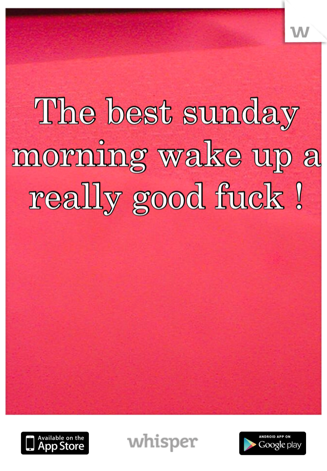 The best sunday morning wake up a really good fuck !
