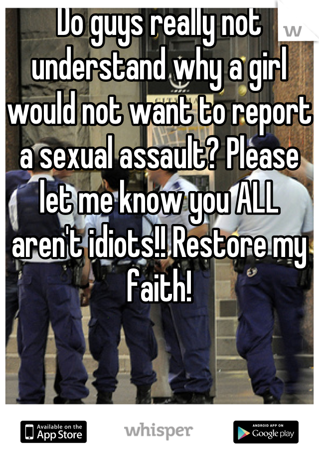 Do guys really not understand why a girl would not want to report a sexual assault? Please let me know you ALL aren't idiots!! Restore my faith!