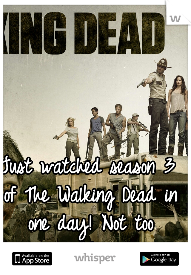 Just watched season 3 of The Walking Dead in one day! Not too shabby..!