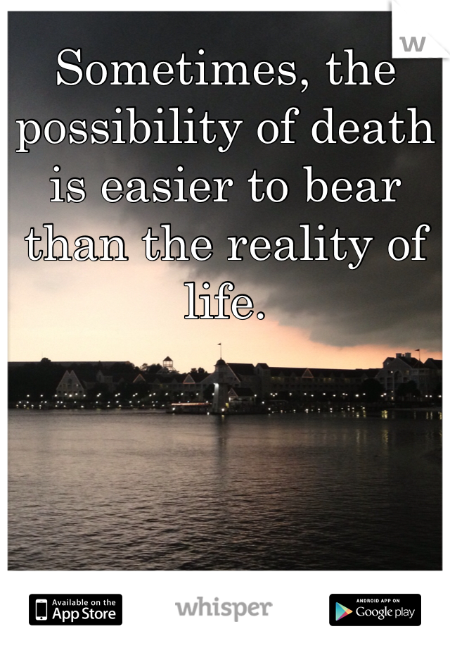 Sometimes, the possibility of death is easier to bear than the reality of life.