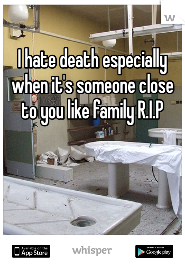I hate death especially when it's someone close to you like family R.I.P