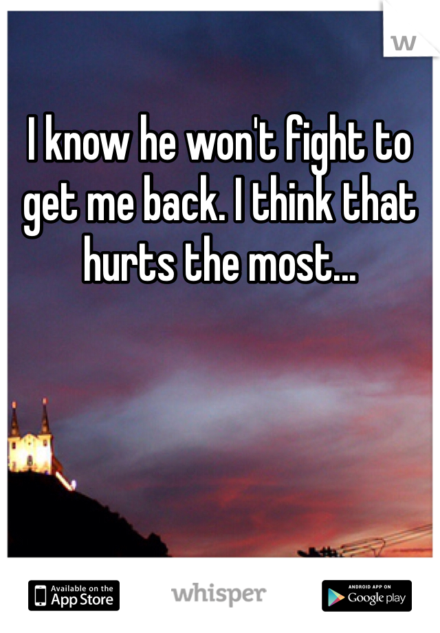 I know he won't fight to get me back. I think that hurts the most...