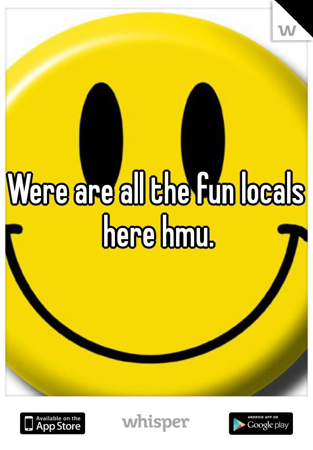 Were are all the fun locals here hmu.