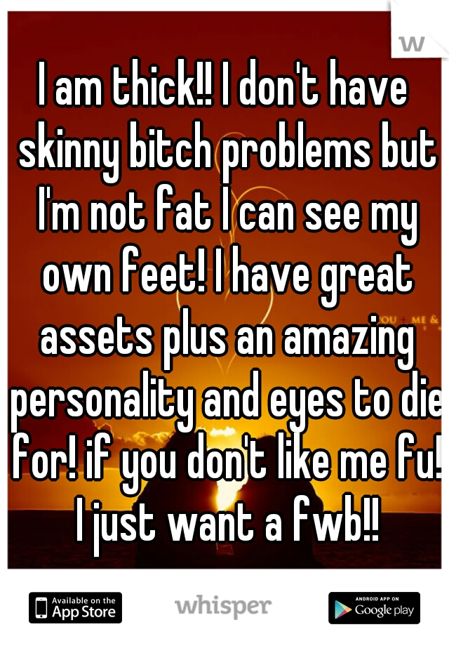I am thick!! I don't have skinny bitch problems but I'm not fat I can see my own feet! I have great assets plus an amazing personality and eyes to die for! if you don't like me fu! I just want a fwb!!