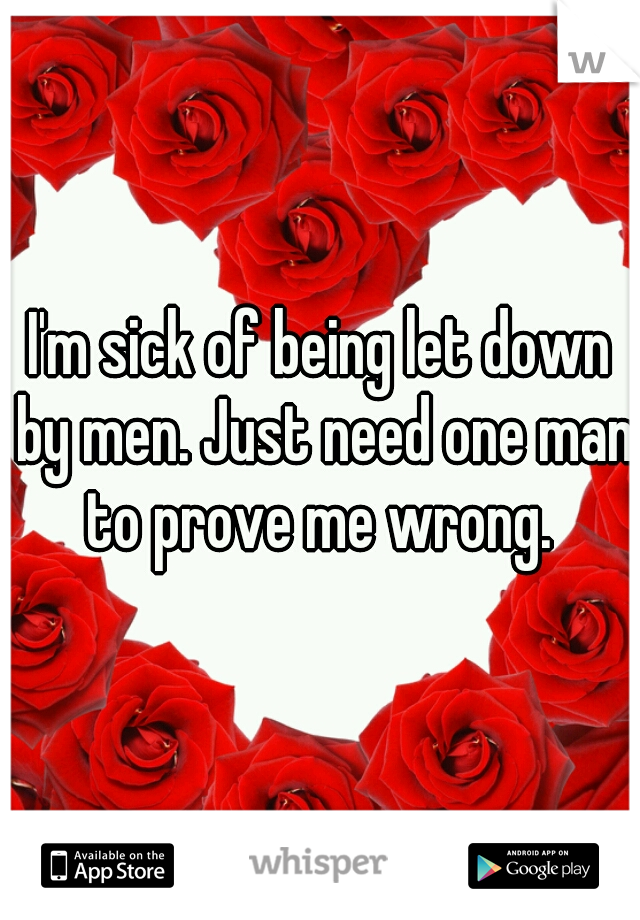 I'm sick of being let down by men. Just need one man to prove me wrong.