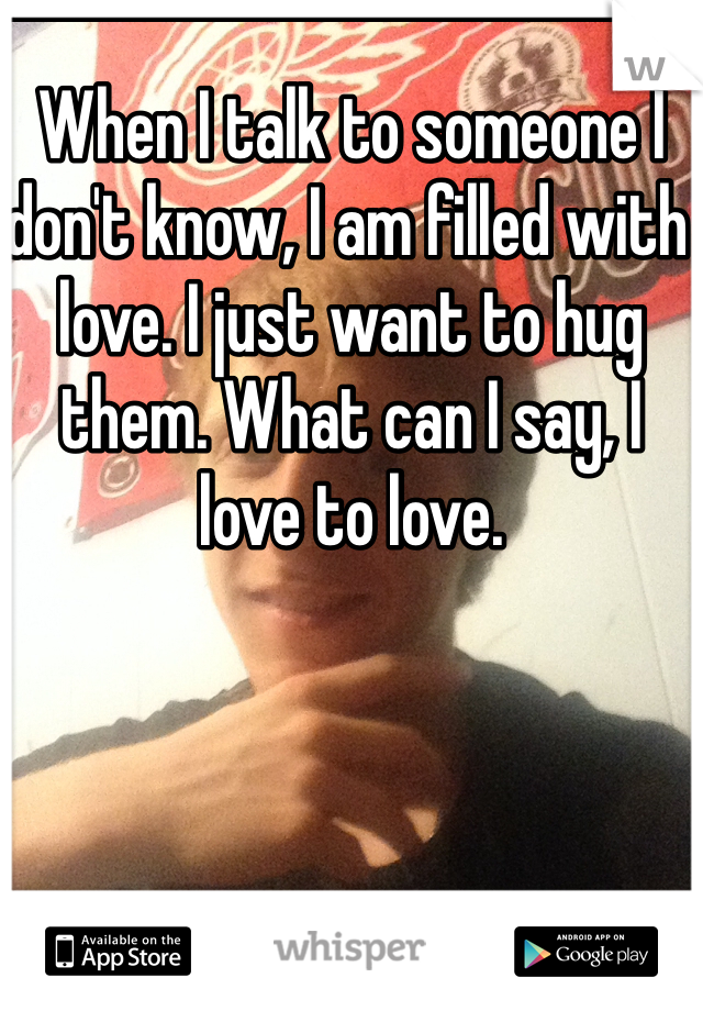 When I talk to someone I don't know, I am filled with love. I just want to hug them. What can I say, I love to love.