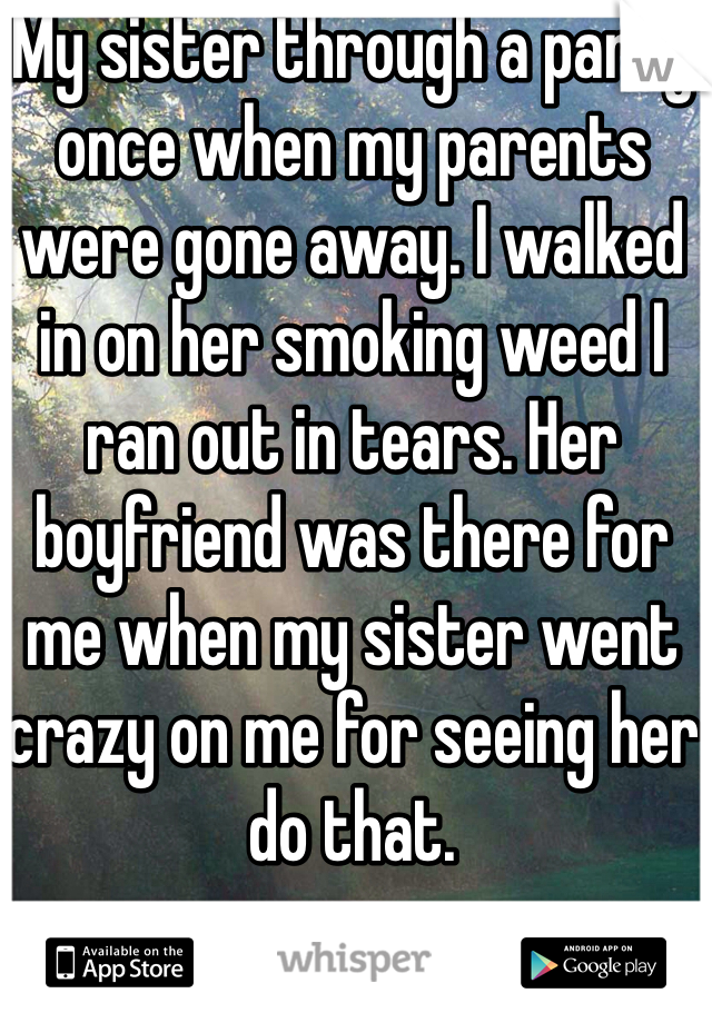 My sister through a party once when my parents were gone away. I walked in on her smoking weed I ran out in tears. Her boyfriend was there for me when my sister went crazy on me for seeing her do that.