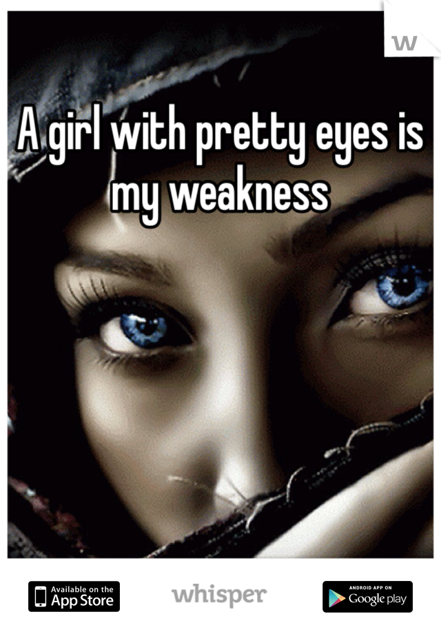 A girl with pretty eyes is my weakness