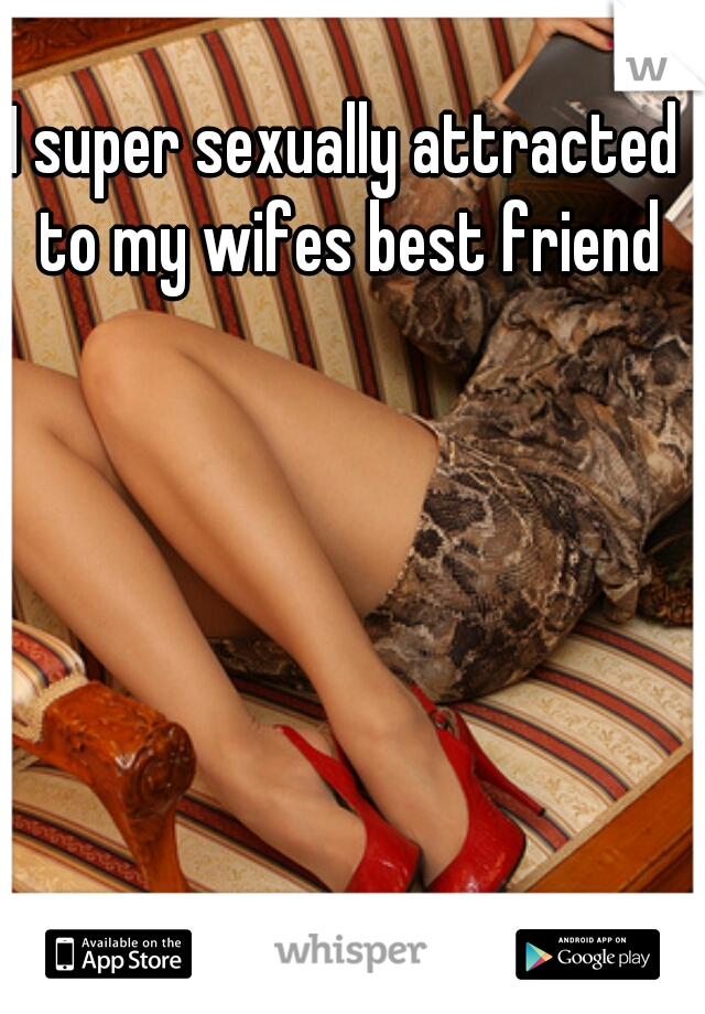 I super sexually attracted to my wifes best friend