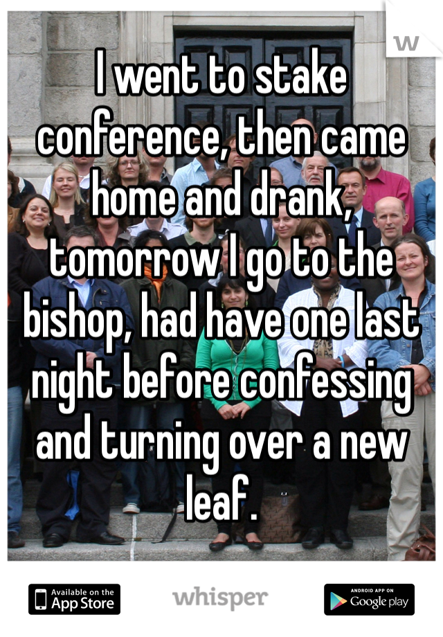 I went to stake conference, then came home and drank, tomorrow I go to the bishop, had have one last night before confessing and turning over a new leaf.