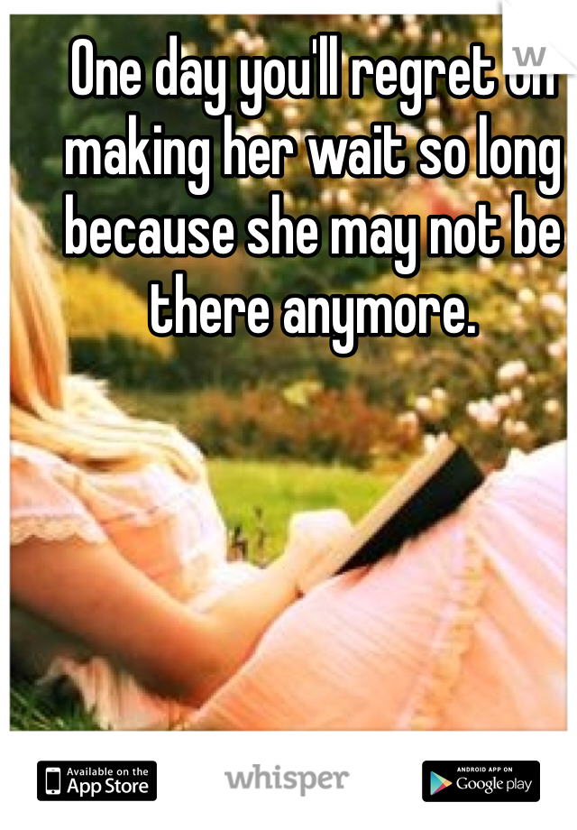 One day you'll regret on making her wait so long because she may not be there anymore.