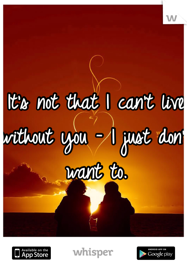 It's not that I can't live without you - I just don't want to.