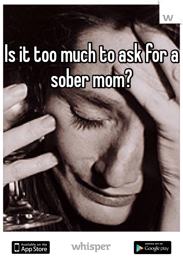 Is it too much to ask for a sober mom?