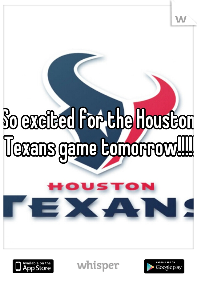 So excited for the Houston Texans game tomorrow!!!!!