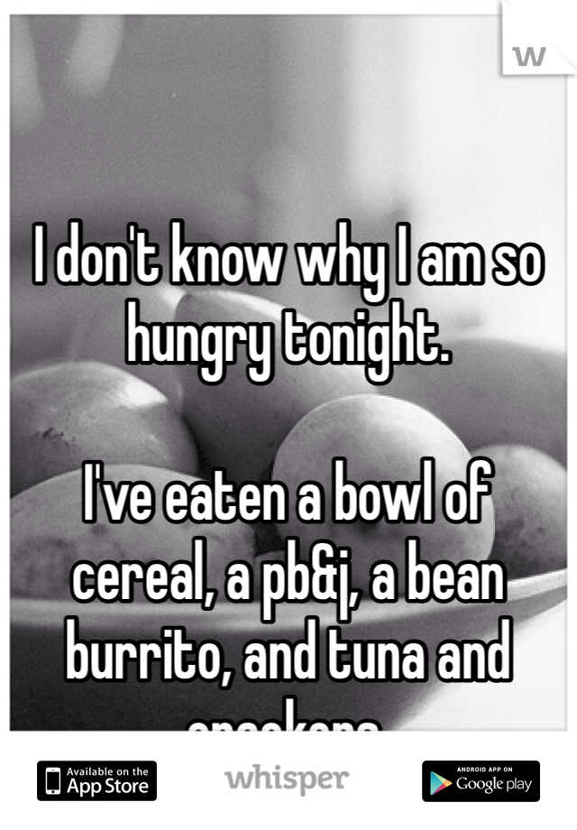 I don't know why I am so hungry tonight.   I've eaten a bowl of cereal, a pb&j, a bean burrito, and tuna and crackers.