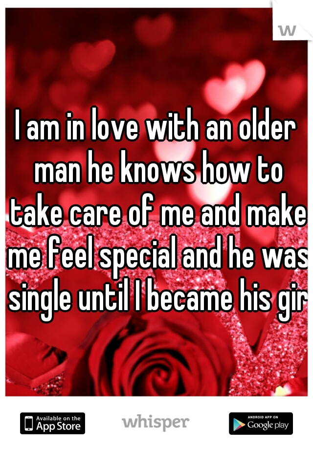 I am in love with an older man he knows how to take care of me and make me feel special and he was single until I became his girl