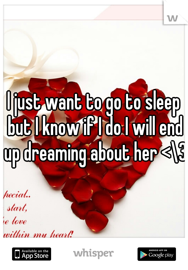I just want to go to sleep but I know if I do I will end up dreaming about her <\3