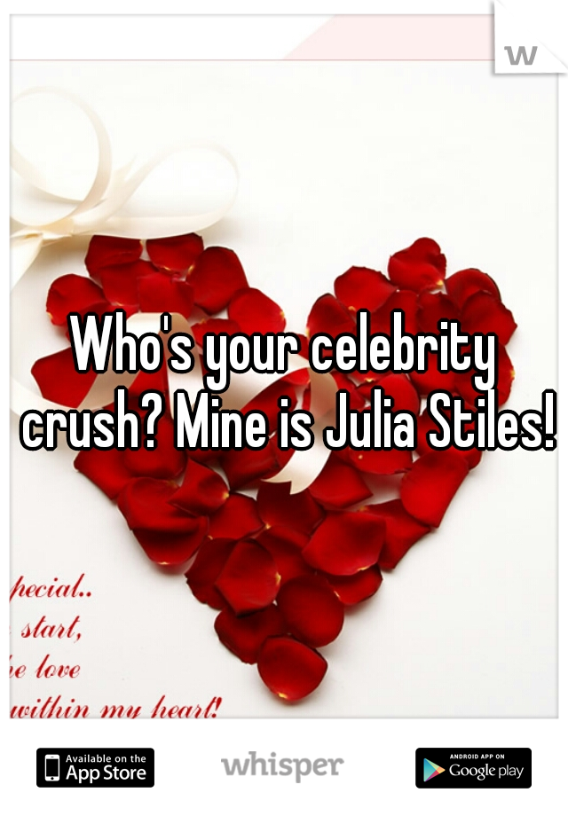 Who's your celebrity crush? Mine is Julia Stiles!