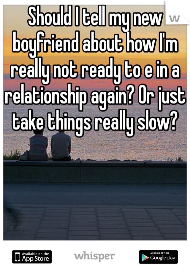 Should I tell my new boyfriend about how I'm really not ready to e in a relationship again? Or just take things really slow?