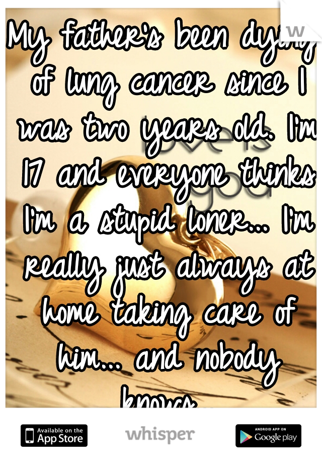 My father's been dying of lung cancer since I was two years old. I'm 17 and everyone thinks I'm a stupid loner... I'm really just always at home taking care of him... and nobody knows...