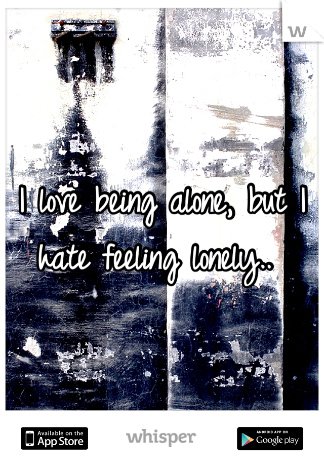 I love being alone, but I hate feeling lonely..