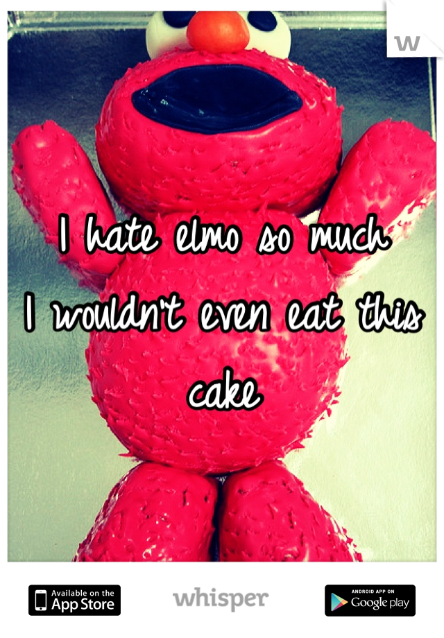 I hate elmo so much  I wouldn't even eat this cake