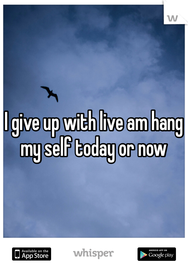 I give up with live am hang my self today or now