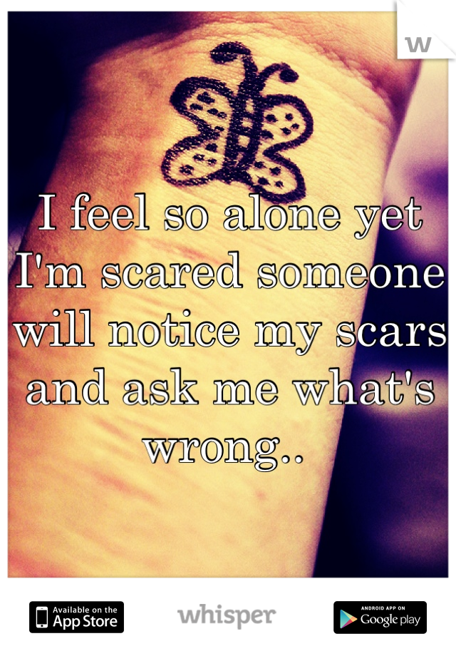 I feel so alone yet I'm scared someone will notice my scars and ask me what's wrong..