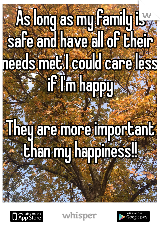 As long as my family is safe and have all of their needs met I could care less if I'm happy  They are more important than my happiness!!