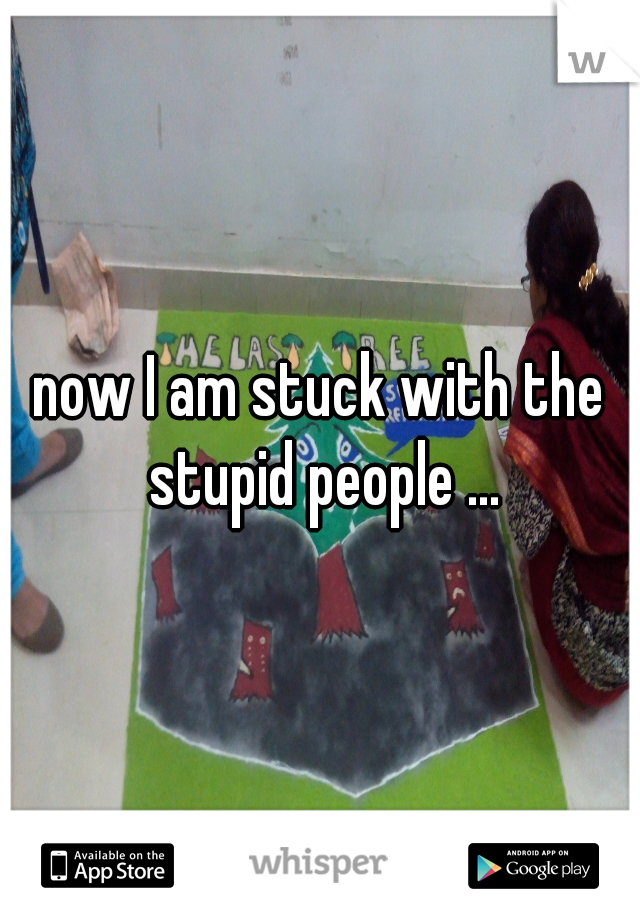 now I am stuck with the stupid people ...