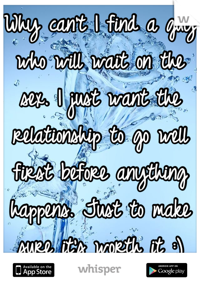 Why can't I find a guy who will wait on the sex. I just want the relationship to go well first before anything happens. Just to make sure it's worth it :)