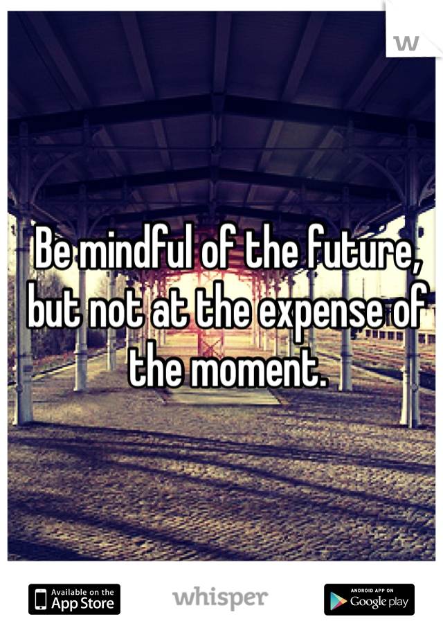 Be mindful of the future, but not at the expense of the moment.