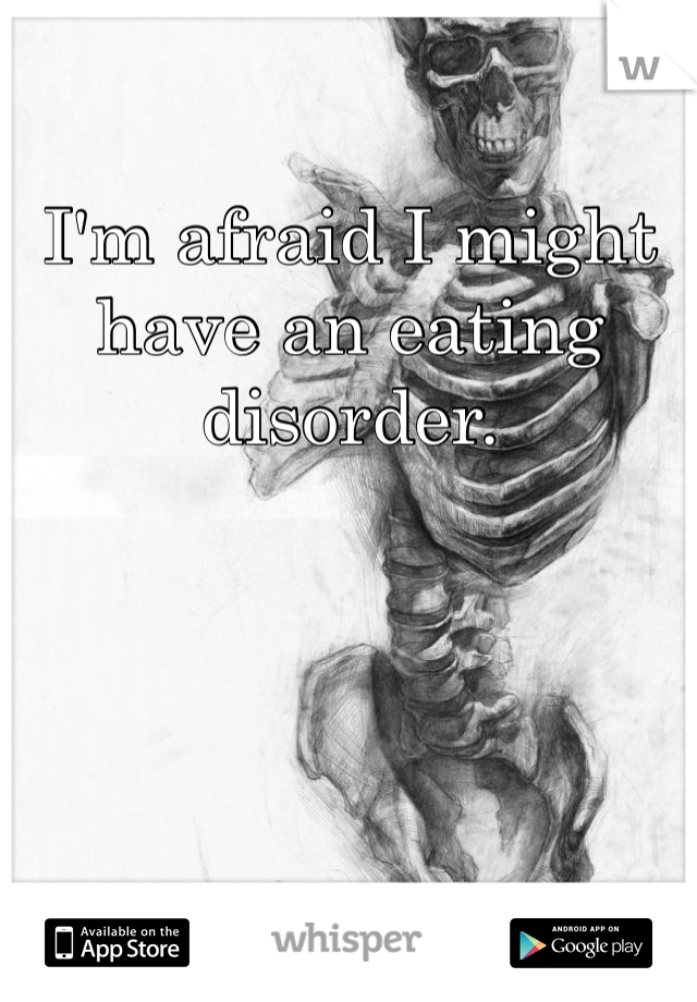 I'm afraid I might have an eating disorder.