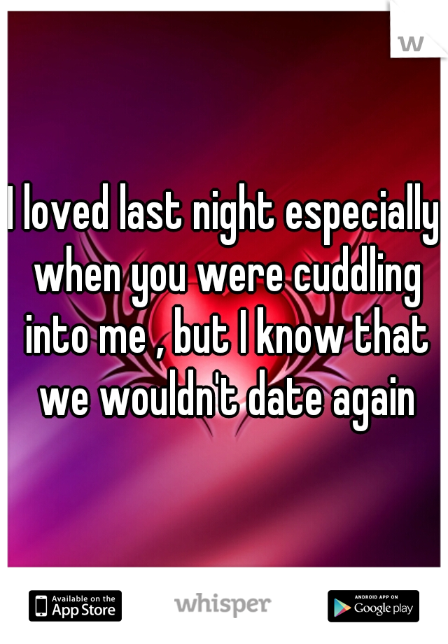 I loved last night especially when you were cuddling into me , but I know that we wouldn't date again