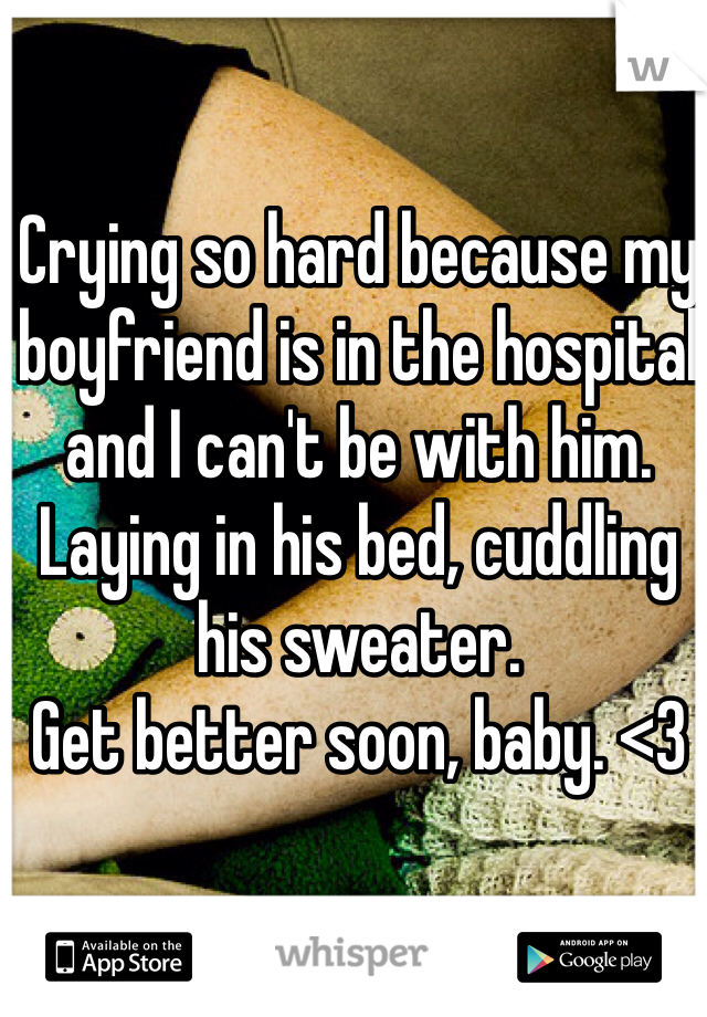 Crying so hard because my boyfriend is in the hospital and I can't be with him. Laying in his bed, cuddling his sweater. Get better soon, baby. <3