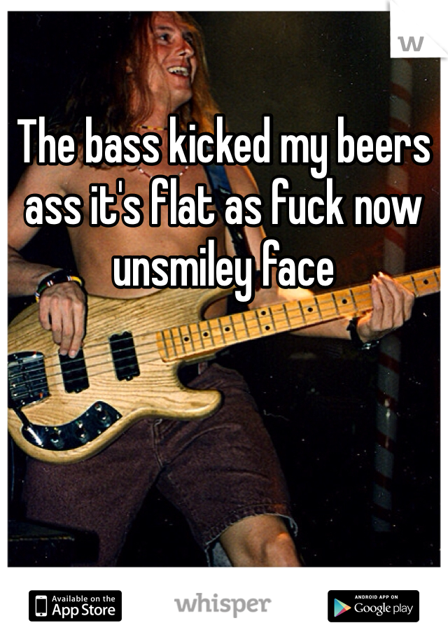 The bass kicked my beers ass it's flat as fuck now unsmiley face