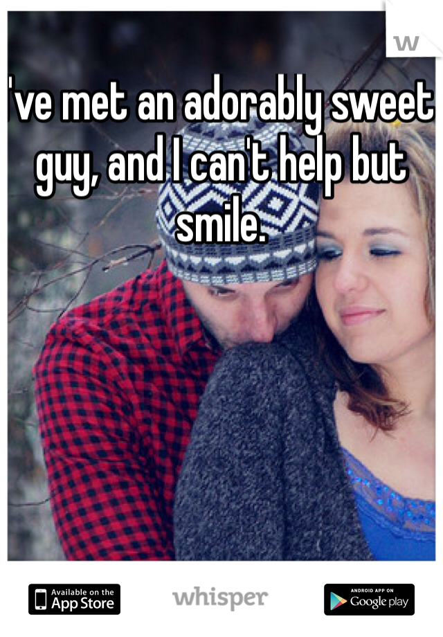 I've met an adorably sweet guy, and I can't help but smile.