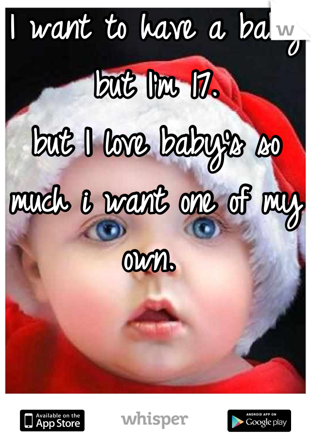 I want to have a baby but I'm 17. but I love baby's so much i want one of my own.