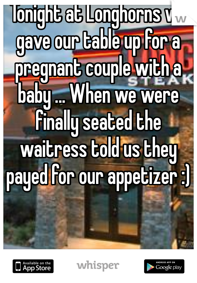 Tonight at Longhorns we gave our table up for a pregnant couple with a baby ... When we were finally seated the waitress told us they payed for our appetizer :)