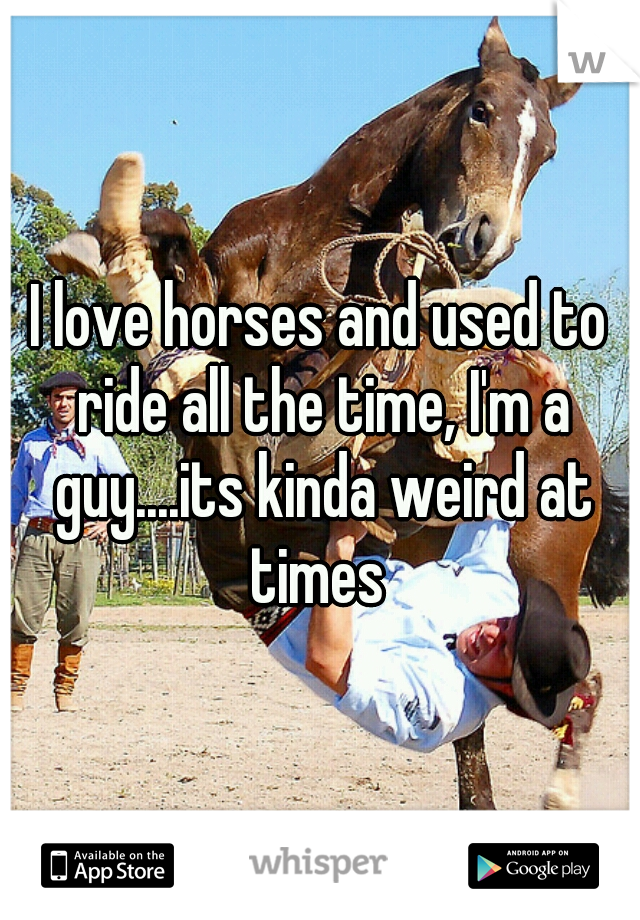 I love horses and used to ride all the time, I'm a guy....its kinda weird at times