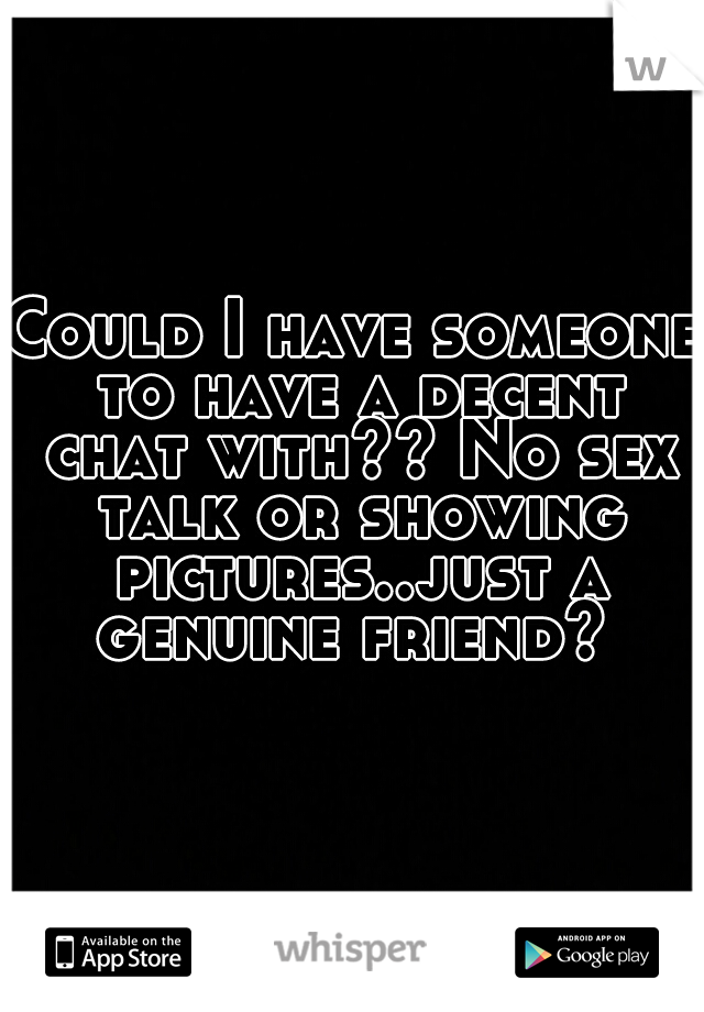 Could I have someone to have a decent chat with?? No sex talk or showing pictures..just a genuine friend?