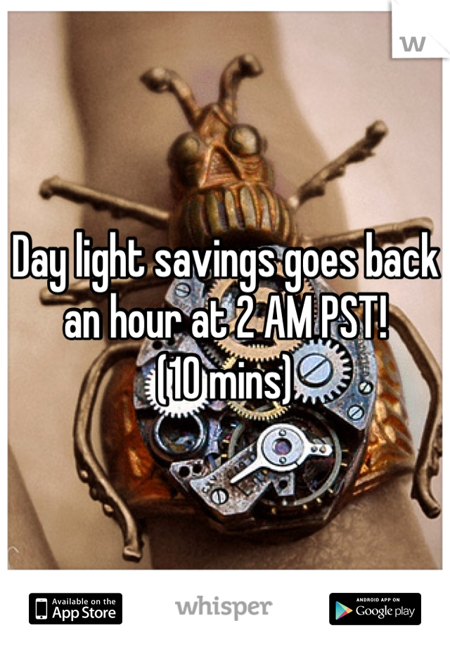 Day light savings goes back an hour at 2 AM PST!  (10 mins)