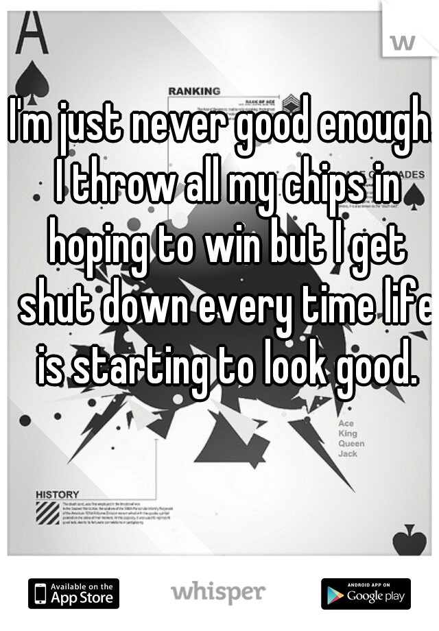 I'm just never good enough. I throw all my chips in hoping to win but I get shut down every time life is starting to look good.