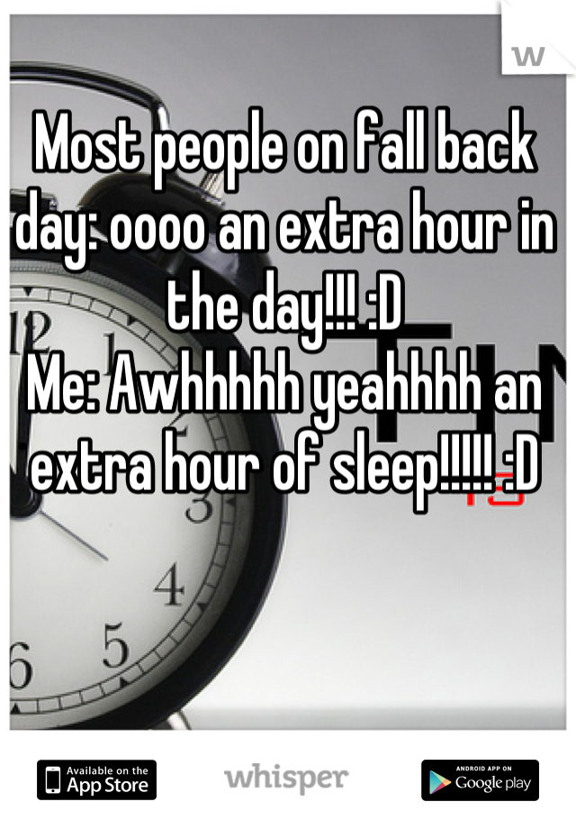 Most people on fall back day: oooo an extra hour in the day!!! :D Me: Awhhhhh yeahhhh an extra hour of sleep!!!!! :D
