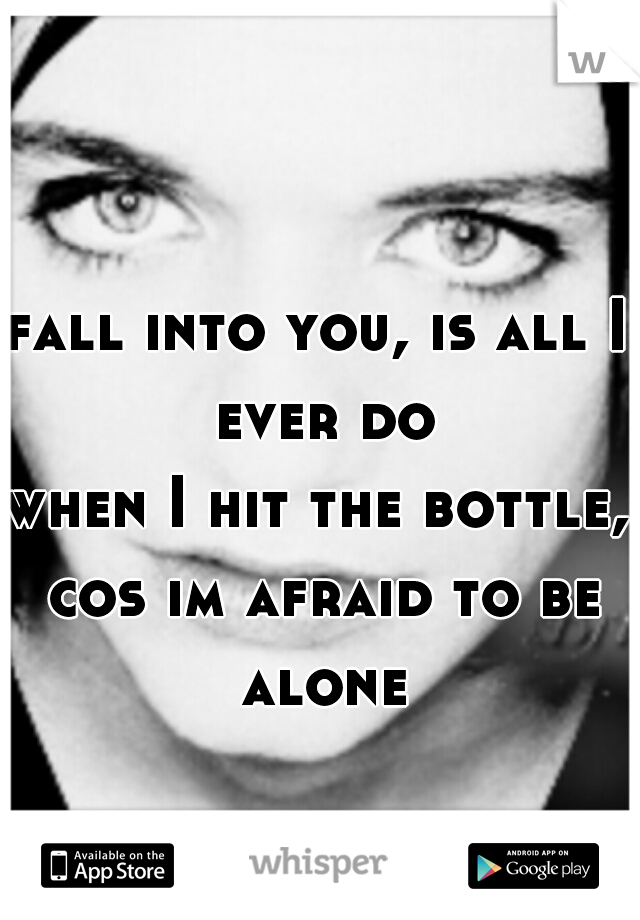 fall into you, is all I ever do when I hit the bottle, cos im afraid to be alone